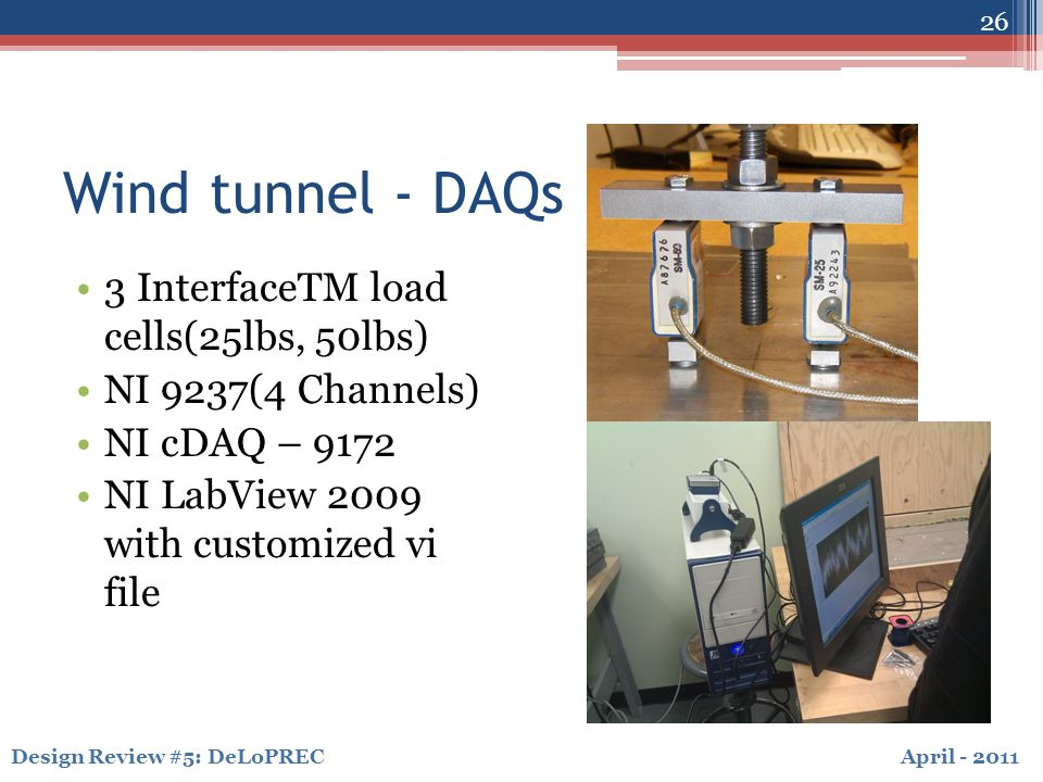April - 2011Design Review #5: DeLoPREC Wind tunnel - DAQs 3 InterfaceTM load cells(25lbs, 50lbs) NI 9237(4 Channels) NI cDAQ – 9172 NI LabView 2009 with customized vi file 26