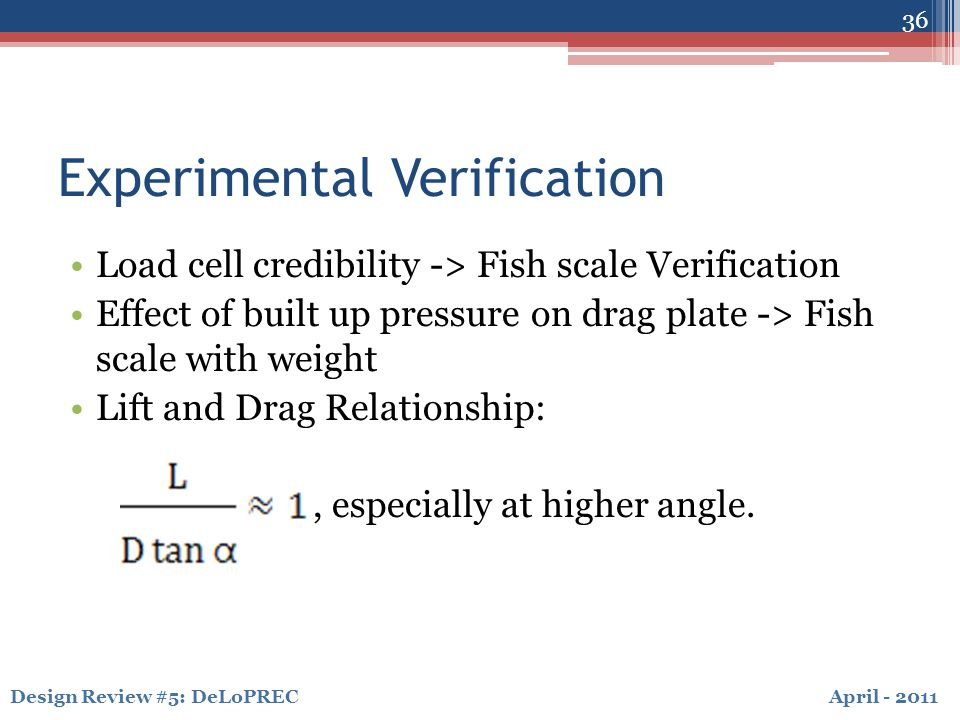 April - 2011Design Review #5: DeLoPREC Experimental Verification Load cell credibility -> Fish scale Verification Effect of built up pressure on drag plate -> Fish scale with weight Lift and Drag Relationship:, especially at higher angle.