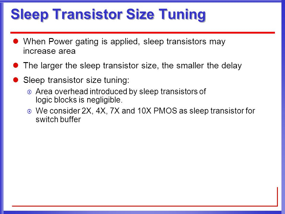 Sleep Transistor Size Tuning When Power gating is applied, sleep transistors may increase area The larger the sleep transistor size, the smaller the delay Sleep transistor size tuning:  Area overhead introduced by sleep transistors of logic blocks is negligible.
