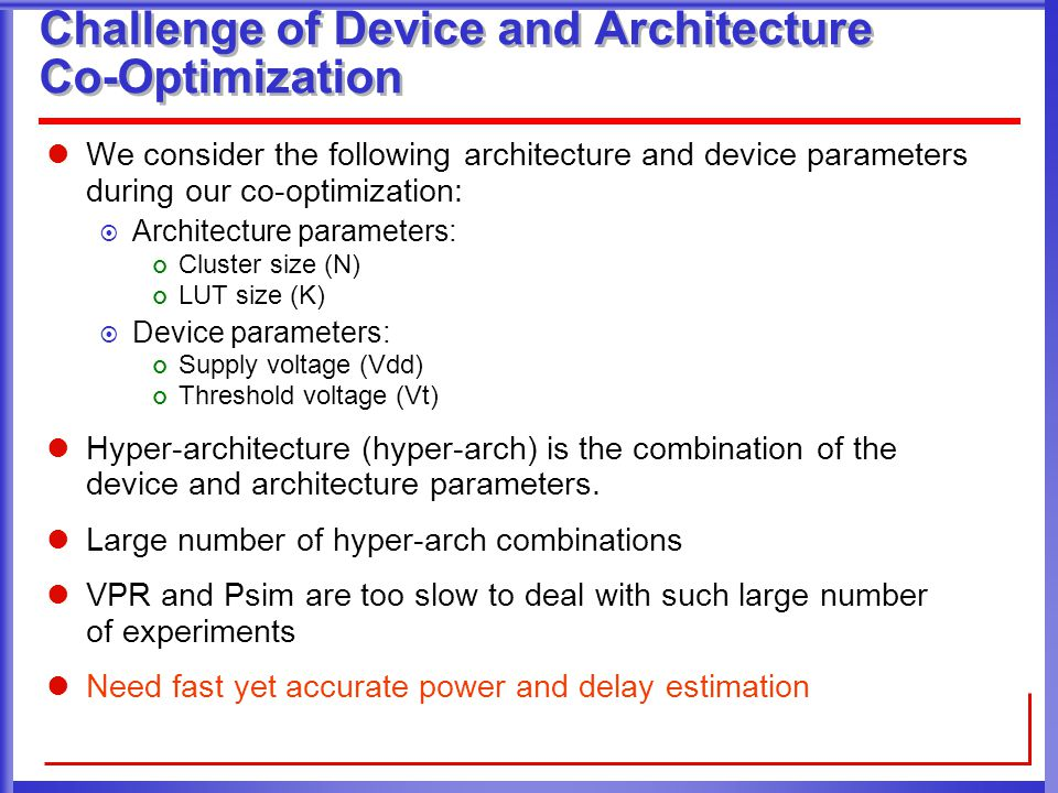 Challenge of Device and Architecture Co-Optimization We consider the following architecture and device parameters during our co-optimization:  Architecture parameters: Cluster size (N) LUT size (K)  Device parameters: Supply voltage (Vdd) Threshold voltage (Vt) Hyper-architecture (hyper-arch) is the combination of the device and architecture parameters.