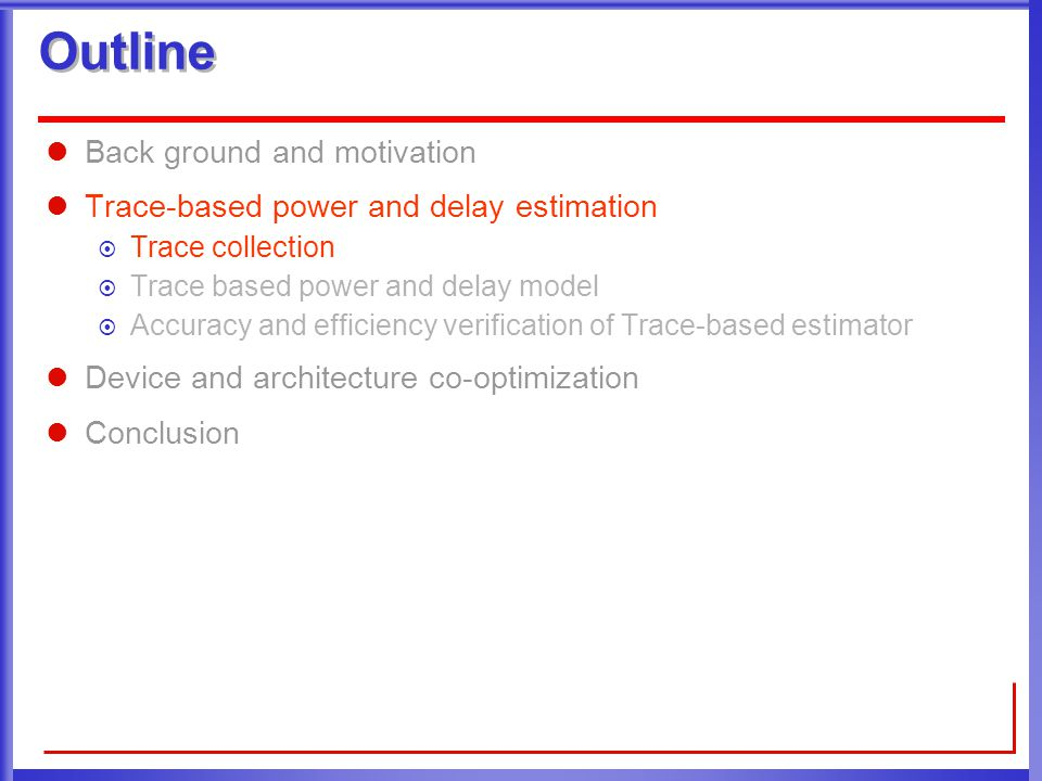 Outline Back ground and motivation Trace-based power and delay estimation  Trace collection  Trace based power and delay model  Accuracy and efficiency verification of Trace-based estimator Device and architecture co-optimization Conclusion