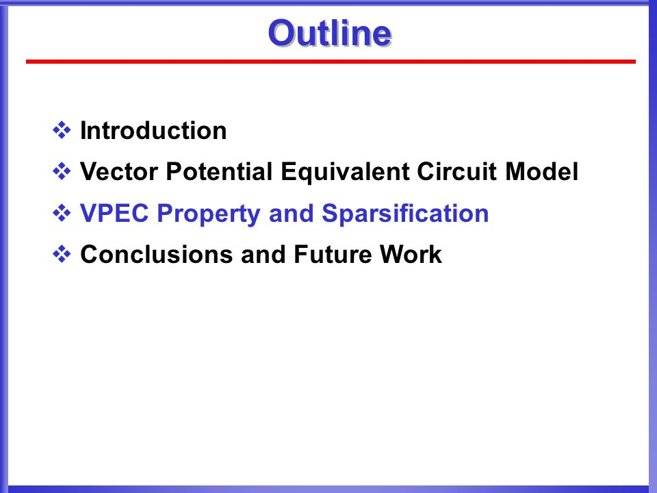 Outline  Introduction  Vector Potential Equivalent Circuit Model  VPEC Property and Sparsification  Conclusions and Future Work
