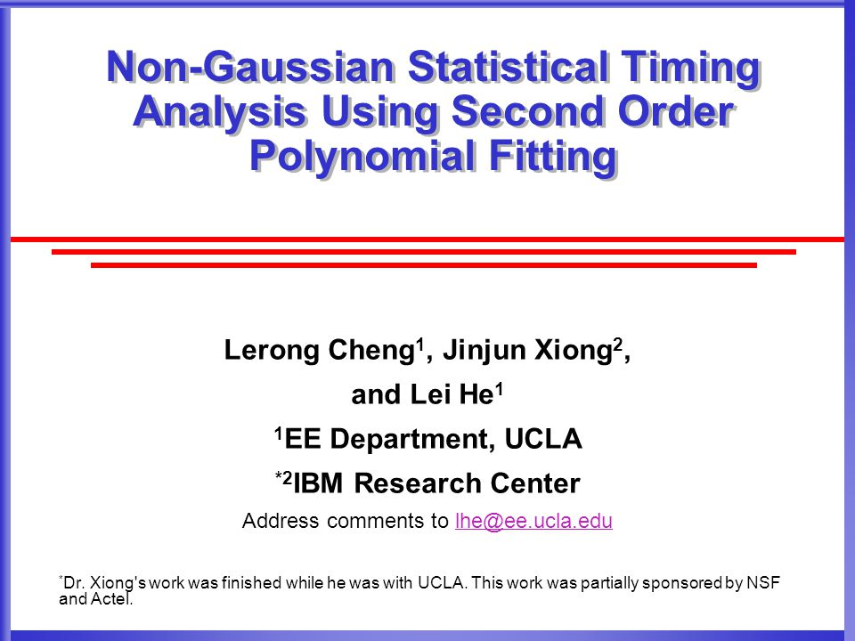 Non-Gaussian Statistical Timing Analysis Using Second Order Polynomial Fitting Lerong Cheng 1, Jinjun Xiong 2, and Lei He 1 1 EE Department, UCLA *2 IBM Research Center Address comments to lhe@ee.ucla.edulhe@ee.ucla.edu * Dr.