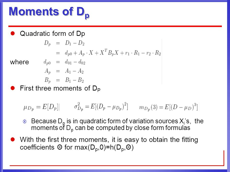 Moments of D p Quadratic form of Dp where First three moments of D P  Because D p is in quadratic form of variation sources X i 's, the moments of D p can be computed by close form formulas With the first three moments, it is easy to obtain the fitting coefficients Θ for max(D p,0)=h(D p,Θ)