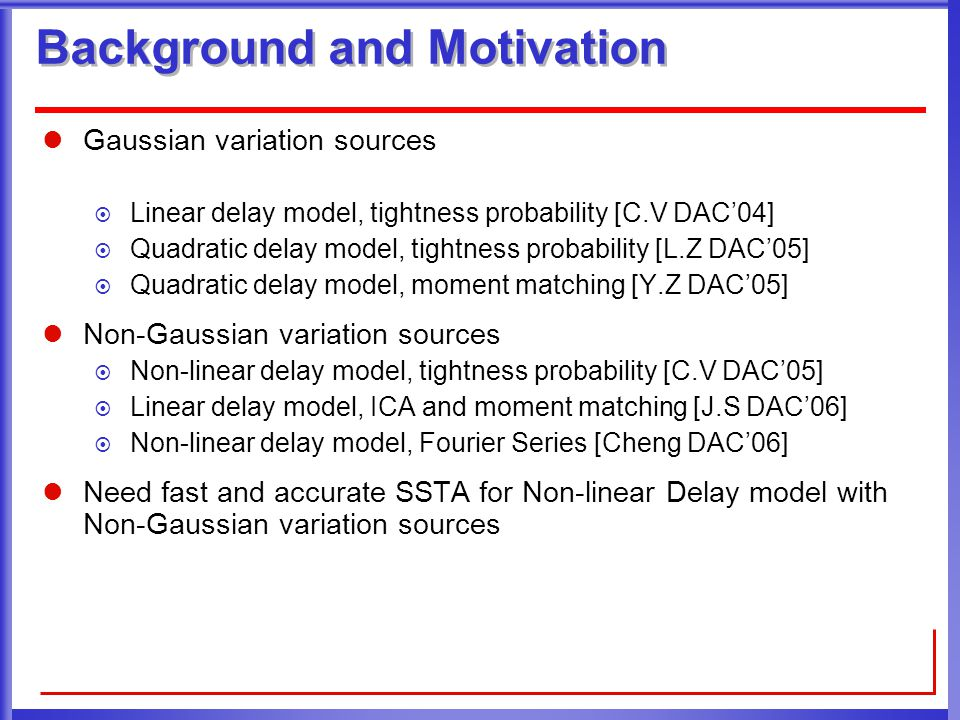 Gaussian variation sources  Linear delay model, tightness probability [C.V DAC'04]  Quadratic delay model, tightness probability [L.Z DAC'05]  Quadratic delay model, moment matching [Y.Z DAC'05] Non-Gaussian variation sources  Non-linear delay model, tightness probability [C.V DAC'05]  Linear delay model, ICA and moment matching [J.S DAC'06]  Non-linear delay model, Fourier Series [Cheng DAC'06] Need fast and accurate SSTA for Non-linear Delay model with Non-Gaussian variation sources Background and Motivation