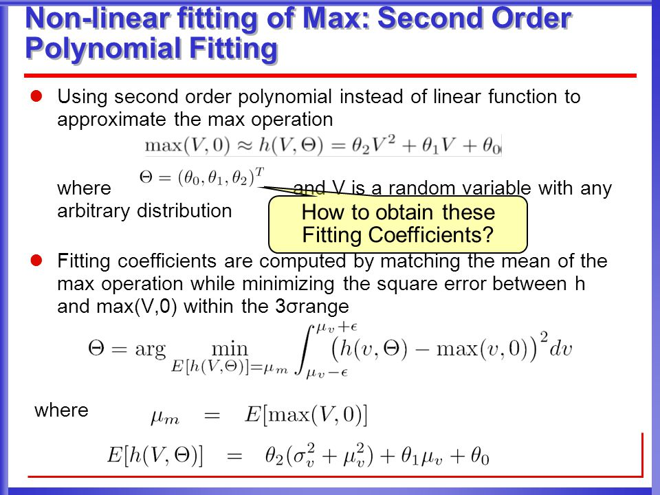 Non-linear fitting of Max: Second Order Polynomial Fitting Using second order polynomial instead of linear function to approximate the max operation whereand V is a random variable with any arbitrary distribution Fitting coefficients are computed by matching the mean of the max operation while minimizing the square error between h and max(V,0) within the 3σrange where How to obtain these Fitting Coefficients