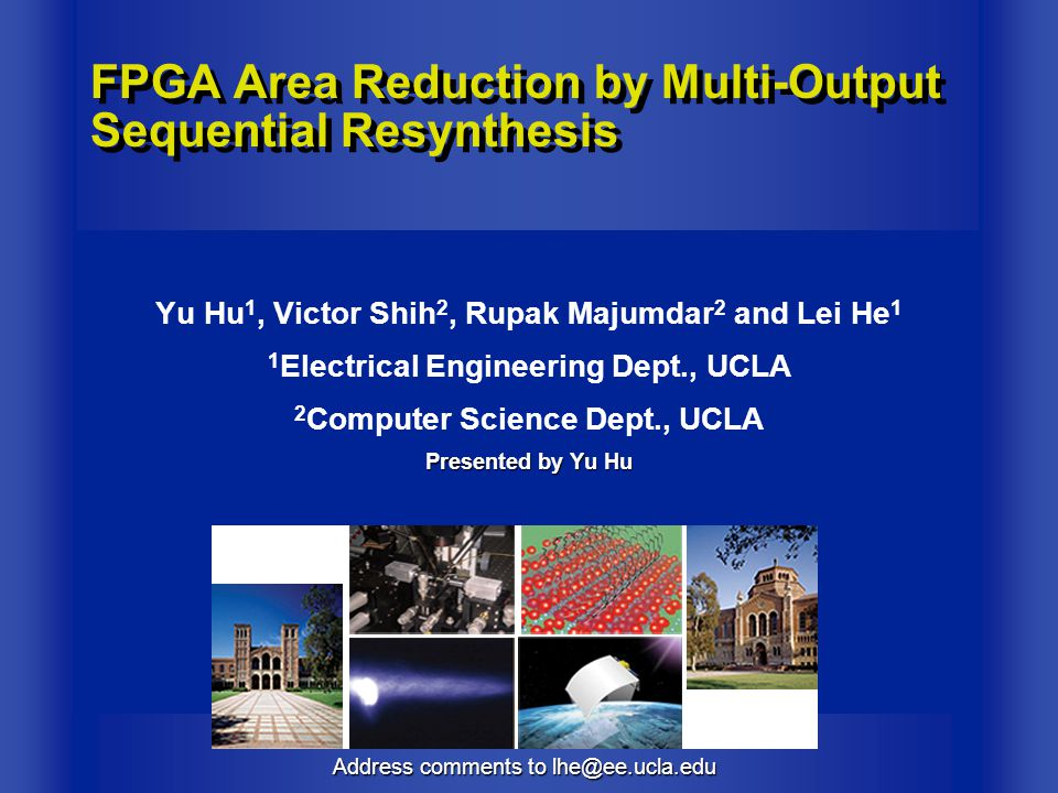 Address comments to lhe@ee.ucla.edu FPGA Area Reduction by Multi-Output Sequential Resynthesis Yu Hu 1, Victor Shih 2, Rupak Majumdar 2 and Lei He 1 1 Electrical Engineering Dept., UCLA 2 Computer Science Dept., UCLA Presented by Yu Hu