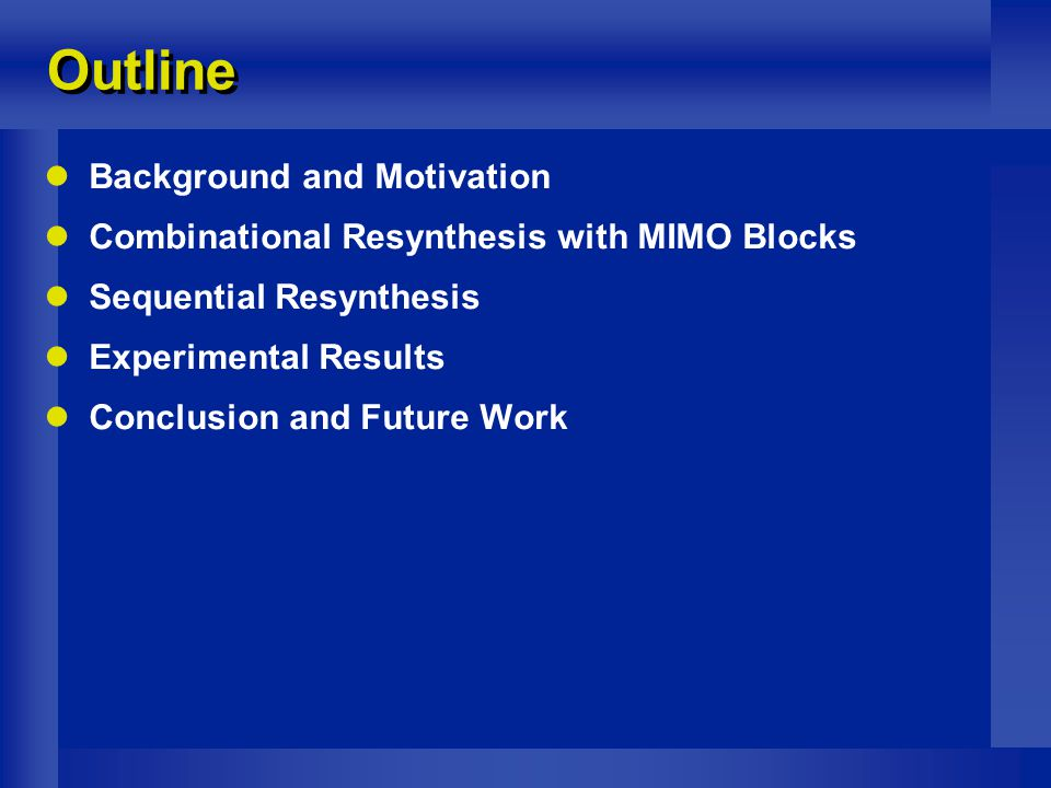 Outline Background and Motivation Combinational Resynthesis with MIMO Blocks Sequential Resynthesis Experimental Results Conclusion and Future Work