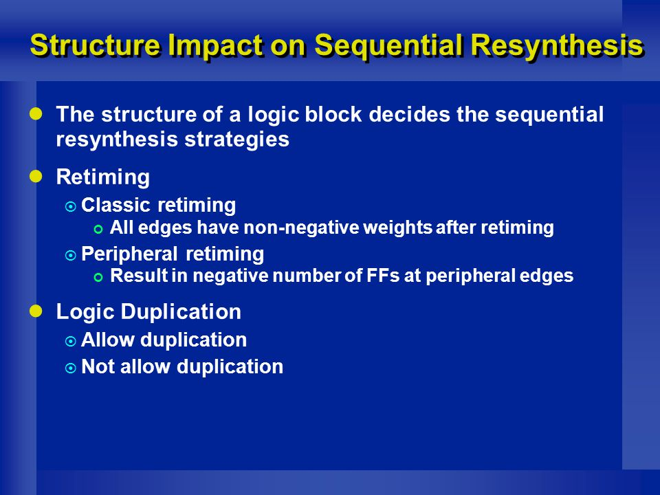 Structure Impact on Sequential Resynthesis The structure of a logic block decides the sequential resynthesis strategies Retiming  Classic retiming All edges have non-negative weights after retiming  Peripheral retiming Result in negative number of FFs at peripheral edges Logic Duplication  Allow duplication  Not allow duplication