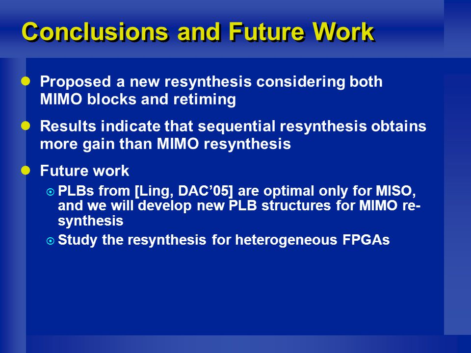 Conclusions and Future Work Proposed a new resynthesis considering both MIMO blocks and retiming Results indicate that sequential resynthesis obtains more gain than MIMO resynthesis Future work  PLBs from [Ling, DAC'05] are optimal only for MISO, and we will develop new PLB structures for MIMO re- synthesis  Study the resynthesis for heterogeneous FPGAs