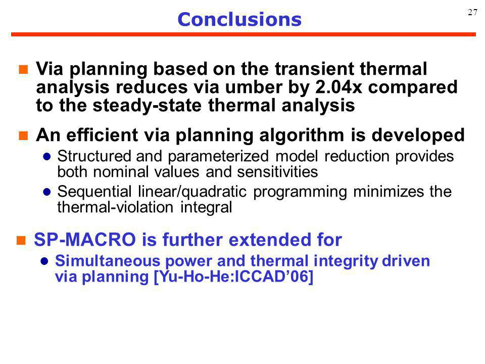 27 Conclusions n Via planning based on the transient thermal analysis reduces via umber by 2.04x compared to the steady-state thermal analysis n An ef