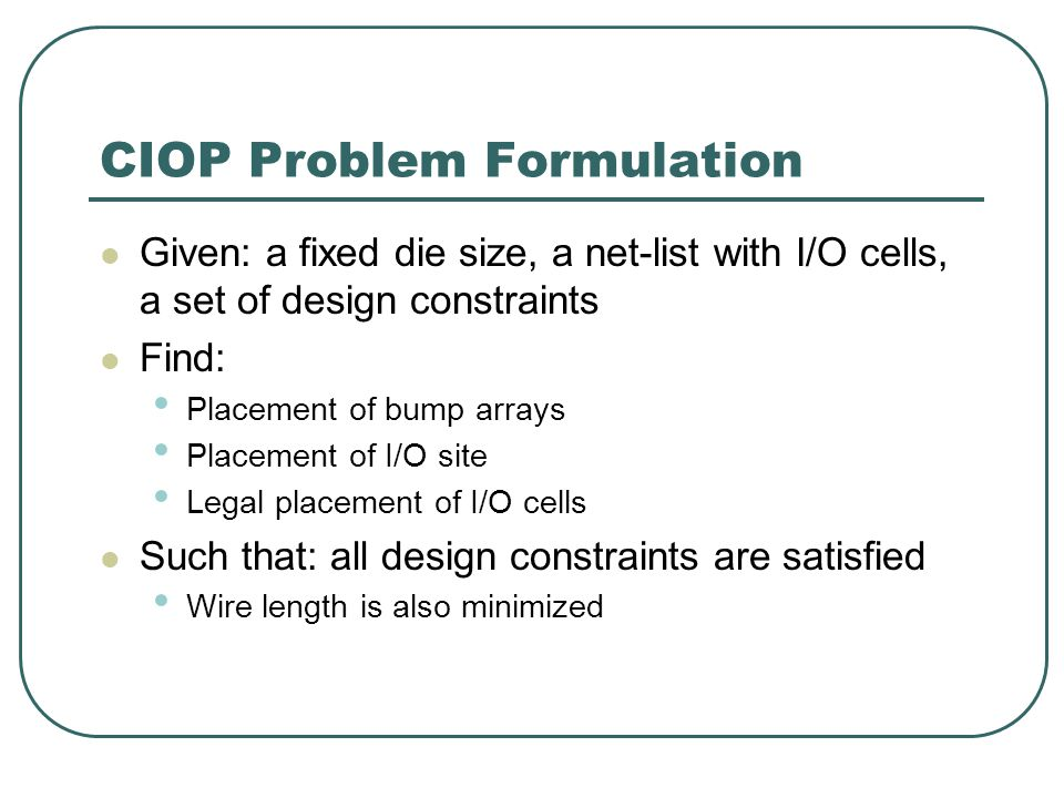 CIOP Problem Formulation Given: a fixed die size, a net-list with I/O cells, a set of design constraints Find: Placement of bump arrays Placement of I