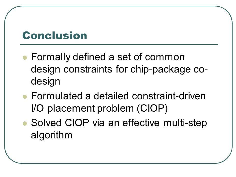 Formally defined a set of common design constraints for chip-package co- design Formulated a detailed constraint-driven I/O placement problem (CIOP) S