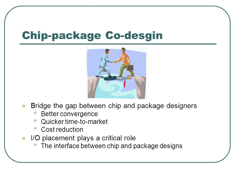 Chip-package Co-desgin Bridge the gap between chip and package designers Better convergence Quicker time-to-market Cost reduction I/O placement plays