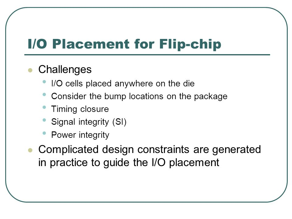 I/O Placement for Flip-chip Challenges I/O cells placed anywhere on the die Consider the bump locations on the package Timing closure Signal integrity