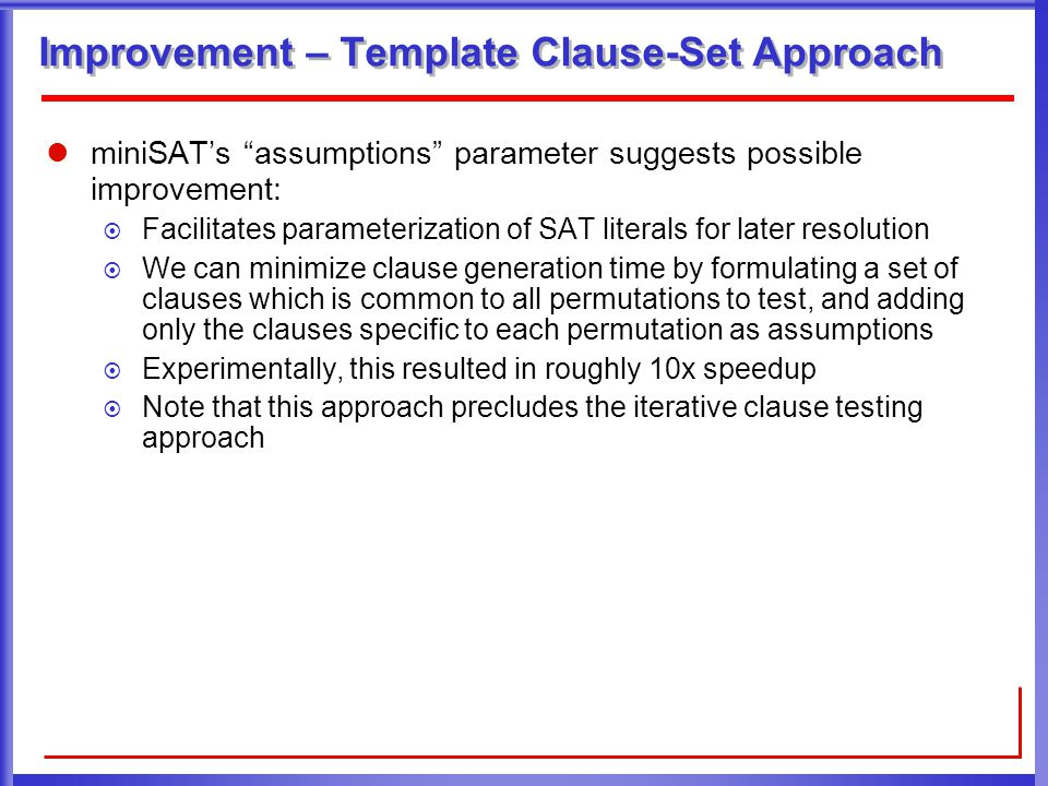 Improvement – Template Clause-Set Approach miniSAT's assumptions parameter suggests possible improvement:  Facilitates parameterization of SAT literals for later resolution  We can minimize clause generation time by formulating a set of clauses which is common to all permutations to test, and adding only the clauses specific to each permutation as assumptions  Experimentally, this resulted in roughly 10x speedup  Note that this approach precludes the iterative clause testing approach