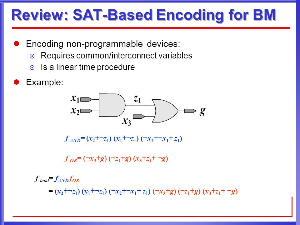 Review: SAT-Based Encoding for BM Encoding non-programmable devices:  Requires common/interconnect variables  Is a linear time procedure Example: f AND = (x 2 +¬z 1 ) (x 1 +¬z 1 ) (¬x 2 +¬x 1 + z 1 ) f OR = (¬x 3 +g) (¬z 1 +g) (x 3 +z 1 + ¬g) f total = f AND f OR = (x 2 +¬z 1 ) (x 1 +¬z 1 ) (¬x 2 +¬x 1 + z 1 ) (¬x 3 +g) (¬z 1 +g) (x 3 +z 1 + ¬g)