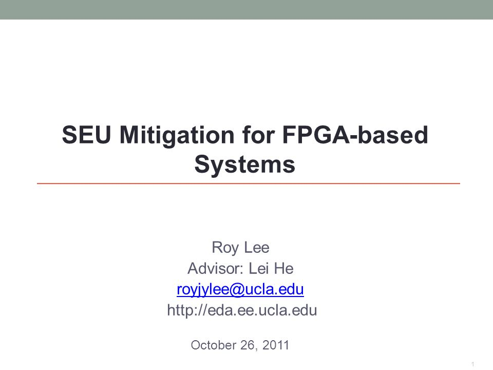 Roy Lee Advisor: Lei He royjylee@ucla.edu http://eda.ee.ucla.edu October 26, 2011 1 SEU Mitigation for FPGA-based Systems