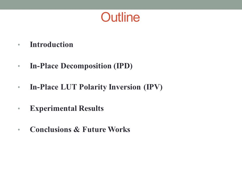 Outline Introduction In-Place Decomposition (IPD) In-Place LUT Polarity Inversion (IPV) Experimental Results Conclusions & Future Works