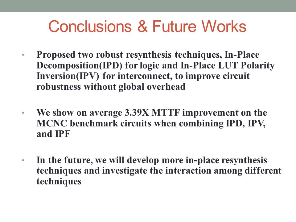 Conclusions & Future Works Proposed two robust resynthesis techniques, In-Place Decomposition(IPD) for logic and In-Place LUT Polarity Inversion(IPV) for interconnect, to improve circuit robustness without global overhead We show on average 3.39X MTTF improvement on the MCNC benchmark circuits when combining IPD, IPV, and IPF In the future, we will develop more in-place resynthesis techniques and investigate the interaction among different techniques
