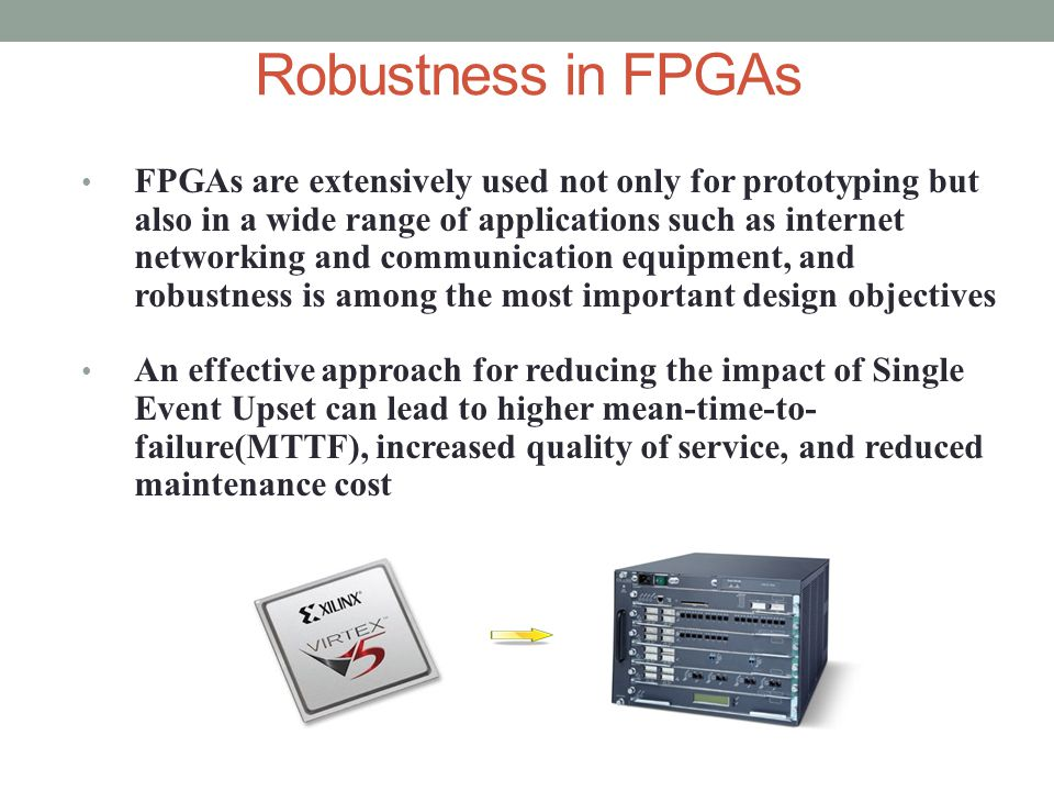 Robustness in FPGAs FPGAs are extensively used not only for prototyping but also in a wide range of applications such as internet networking and communication equipment, and robustness is among the most important design objectives An effective approach for reducing the impact of Single Event Upset can lead to higher mean-time-to- failure(MTTF), increased quality of service, and reduced maintenance cost
