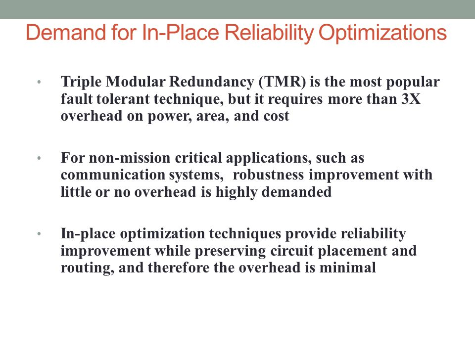 Demand for In-Place Reliability Optimizations Triple Modular Redundancy (TMR) is the most popular fault tolerant technique, but it requires more than 3X overhead on power, area, and cost For non-mission critical applications, such as communication systems, robustness improvement with little or no overhead is highly demanded In-place optimization techniques provide reliability improvement while preserving circuit placement and routing, and therefore the overhead is minimal