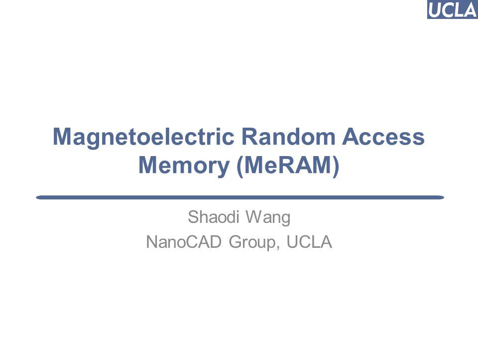 Magnetoelectric Random Access Memory (MeRAM) Shaodi Wang NanoCAD Group, UCLA Puneet Gupta (puneet@ee.ucla.edu) 1