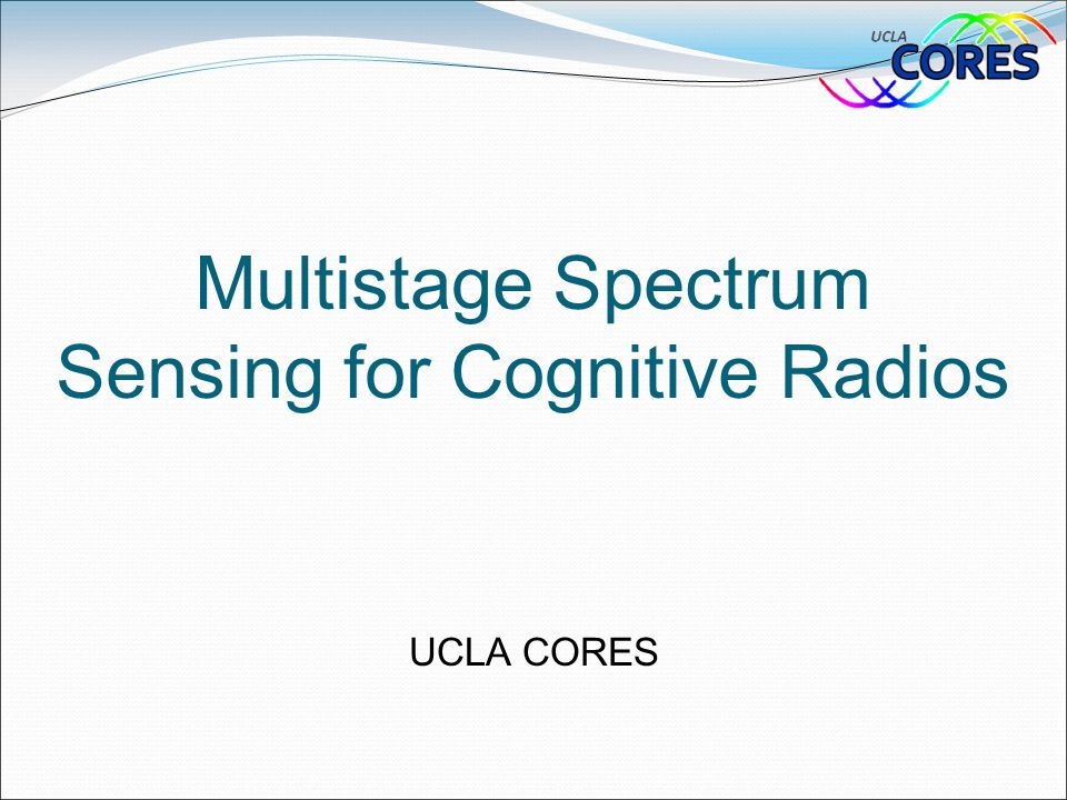 Multistage Spectrum Sensing for Cognitive Radios UCLA CORES