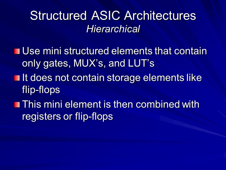 Structured ASIC Architectures Hierarchical Use mini structured elements that contain only gates, MUX's, and LUT's It does not contain storage elements like flip-flops This mini element is then combined with registers or flip-flops