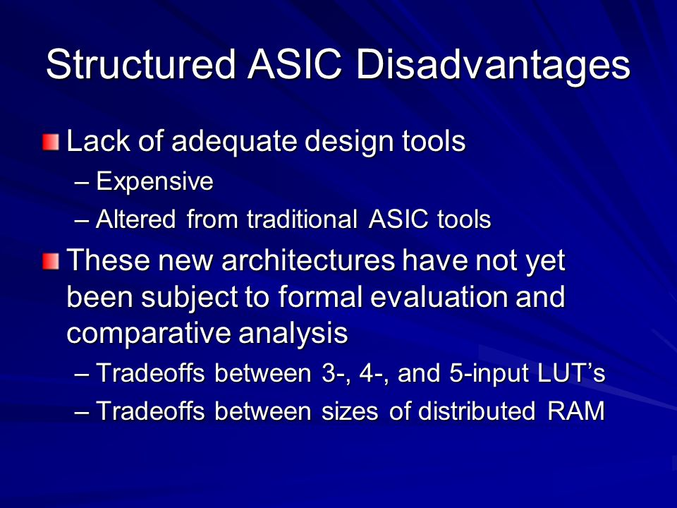 Structured ASIC Disadvantages Lack of adequate design tools –Expensive –Altered from traditional ASIC tools These new architectures have not yet been subject to formal evaluation and comparative analysis –Tradeoffs between 3-, 4-, and 5-input LUT's –Tradeoffs between sizes of distributed RAM