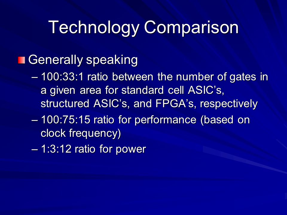 Technology Comparison Generally speaking –100:33:1 ratio between the number of gates in a given area for standard cell ASIC's, structured ASIC's, and FPGA's, respectively –100:75:15 ratio for performance (based on clock frequency) –1:3:12 ratio for power