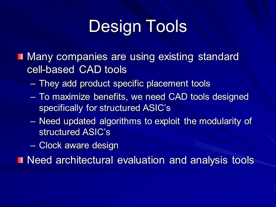 Design Tools Many companies are using existing standard cell-based CAD tools –They add product specific placement tools –To maximize benefits, we need CAD tools designed specifically for structured ASIC's –Need updated algorithms to exploit the modularity of structured ASIC's –Clock aware design Need architectural evaluation and analysis tools
