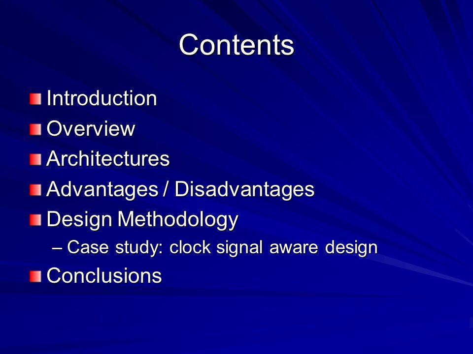 Contents IntroductionOverviewArchitectures Advantages / Disadvantages Design Methodology –Case study: clock signal aware design Conclusions