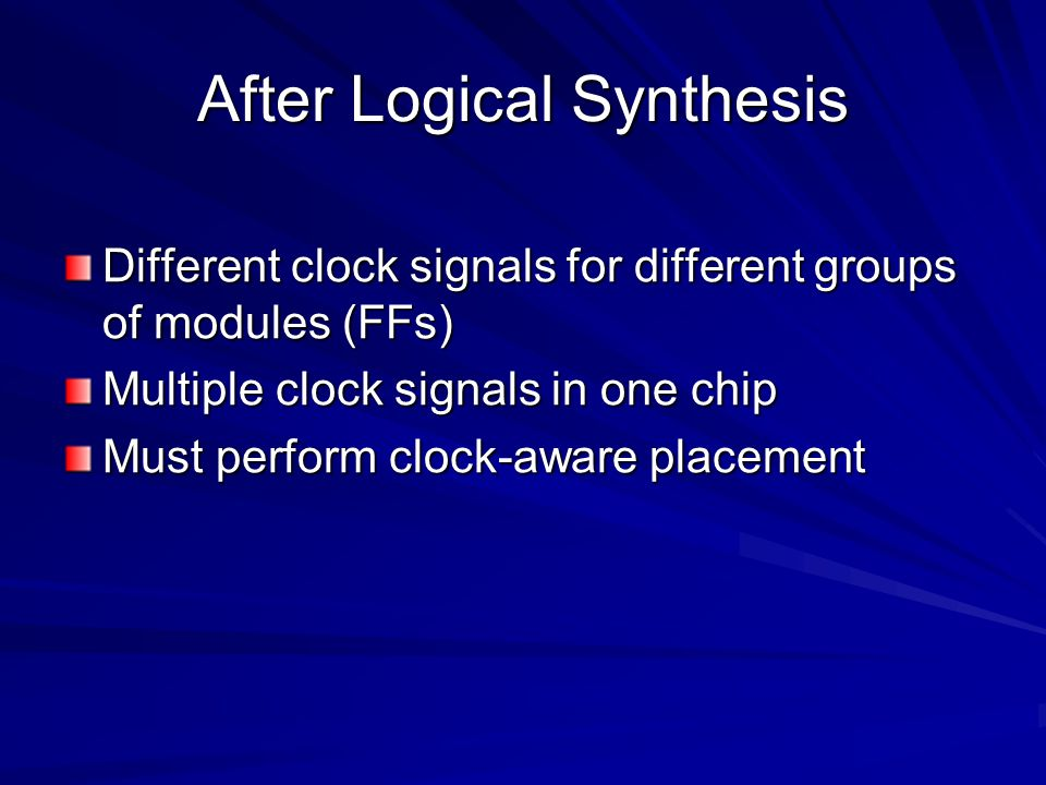 After Logical Synthesis Different clock signals for different groups of modules (FFs) Multiple clock signals in one chip Must perform clock-aware placement