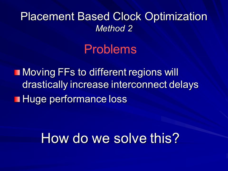 Moving FFs to different regions will drastically increase interconnect delays Huge performance loss Placement Based Clock Optimization Method 2 Problems How do we solve this?