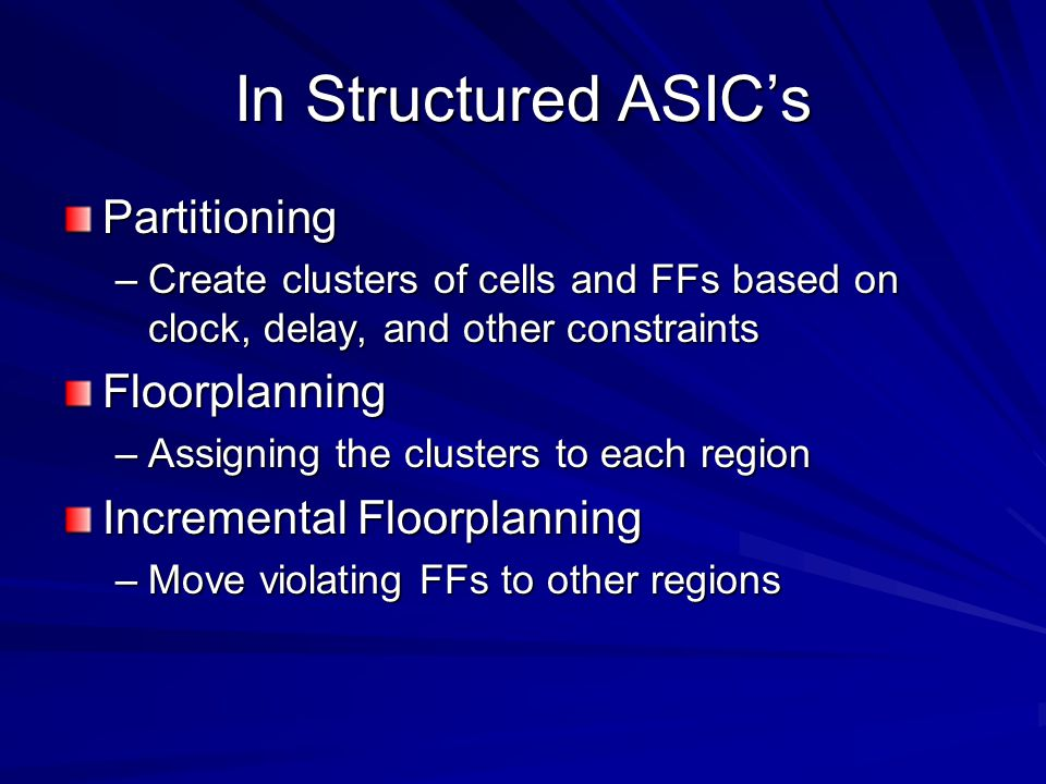 In Structured ASIC's Partitioning –Create clusters of cells and FFs based on clock, delay, and other constraints Floorplanning –Assigning the clusters to each region Incremental Floorplanning –Move violating FFs to other regions