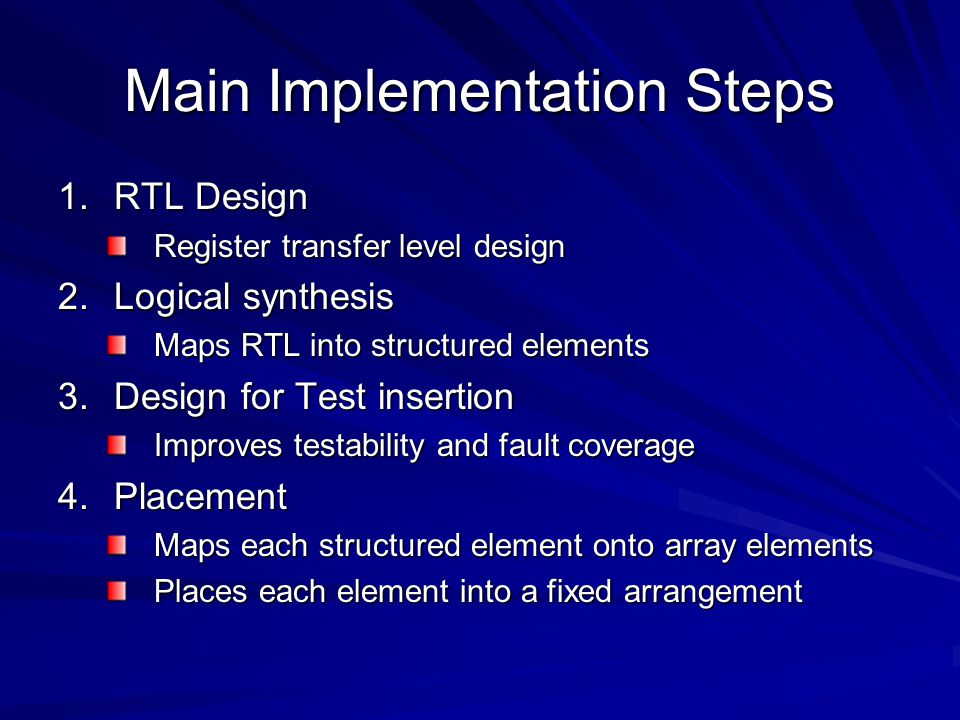 Main Implementation Steps 1.RTL Design Register transfer level design 2.Logical synthesis Maps RTL into structured elements 3.Design for Test insertion Improves testability and fault coverage 4.Placement Maps each structured element onto array elements Places each element into a fixed arrangement