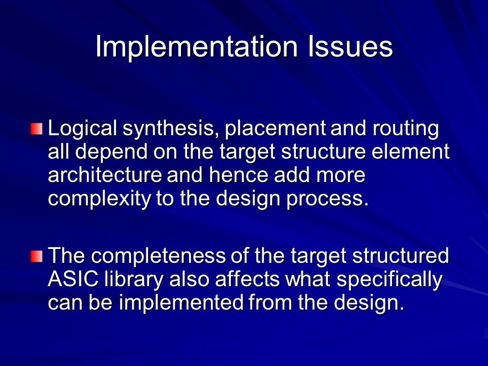 Implementation Issues Logical synthesis, placement and routing all depend on the target structure element architecture and hence add more complexity to the design process.