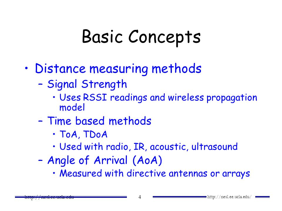 http://nesl.ee.ucla.edu/ http://nesl.ee.ucla.edu 4 Basic Concepts Distance measuring methods –Signal Strength Uses RSSI readings and wireless propagat