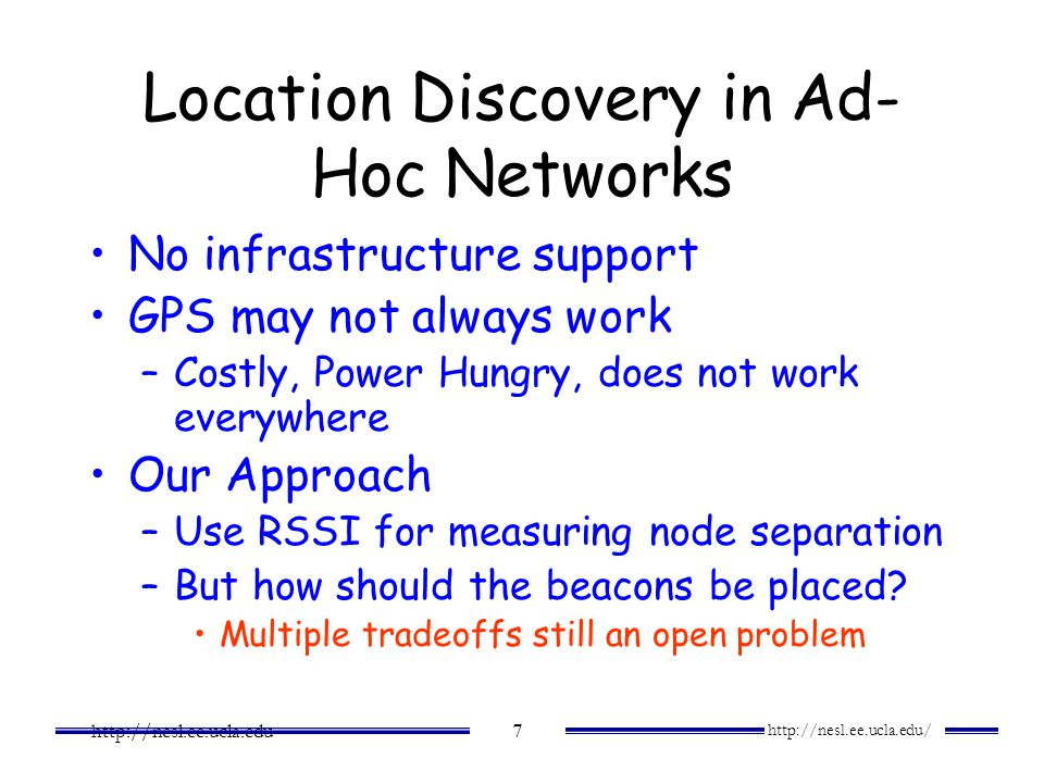 http://nesl.ee.ucla.edu/ http://nesl.ee.ucla.edu 7 Location Discovery in Ad- Hoc Networks No infrastructure support GPS may not always work –Costly, P