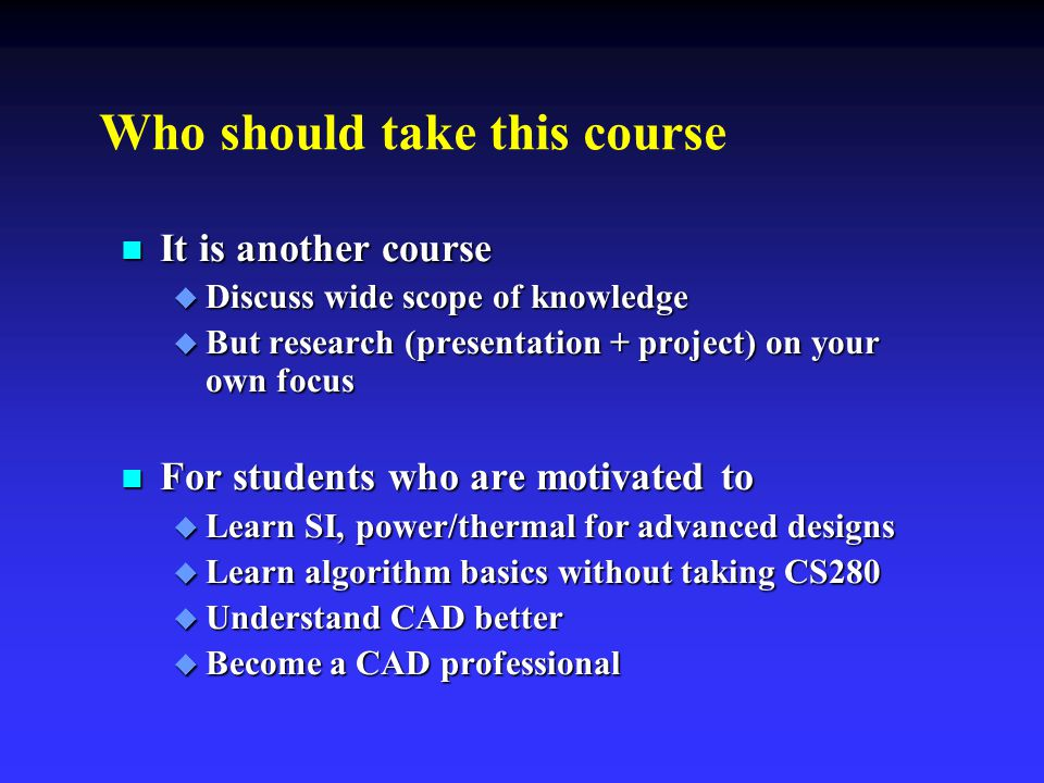 Who should take this course n It is another course  Discuss wide scope of knowledge  But research (presentation + project) on your own focus n For s