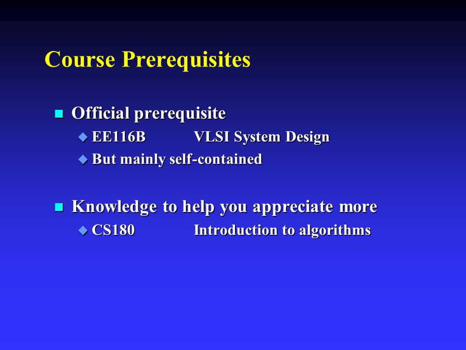 Course Prerequisites n Official prerequisite  EE116B VLSI System Design  But mainly self-contained n Knowledge to help you appreciate more  CS180In