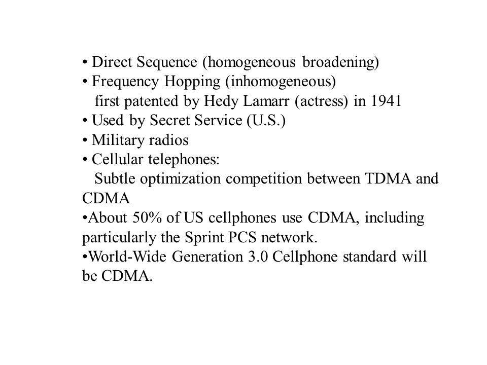 Direct Sequence (homogeneous broadening) Frequency Hopping (inhomogeneous) first patented by Hedy Lamarr (actress) in 1941 Used by Secret Service (U.S.) Military radios Cellular telephones: Subtle optimization competition between TDMA and CDMA About 50% of US cellphones use CDMA, including particularly the Sprint PCS network.