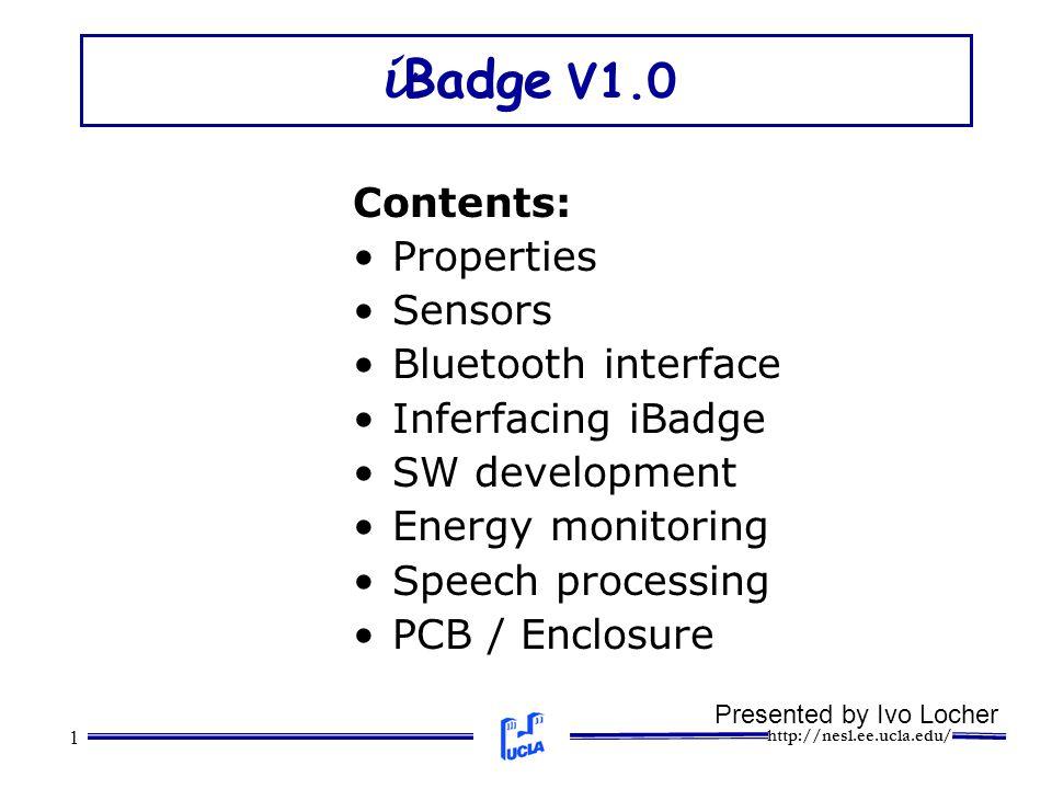 http://nesl.ee.ucla.edu/ 1 i Badge V1.0 Contents: Properties Sensors Bluetooth interface Inferfacing iBadge SW development Energy monitoring Speech processing PCB / Enclosure Presented by Ivo Locher