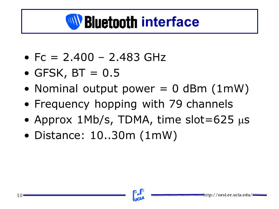 http://nesl.ee.ucla.edu/ 10 interface Fc = 2.400 – 2.483 GHz GFSK, BT = 0.5 Nominal output power = 0 dBm (1mW) Frequency hopping with 79 channels Appr
