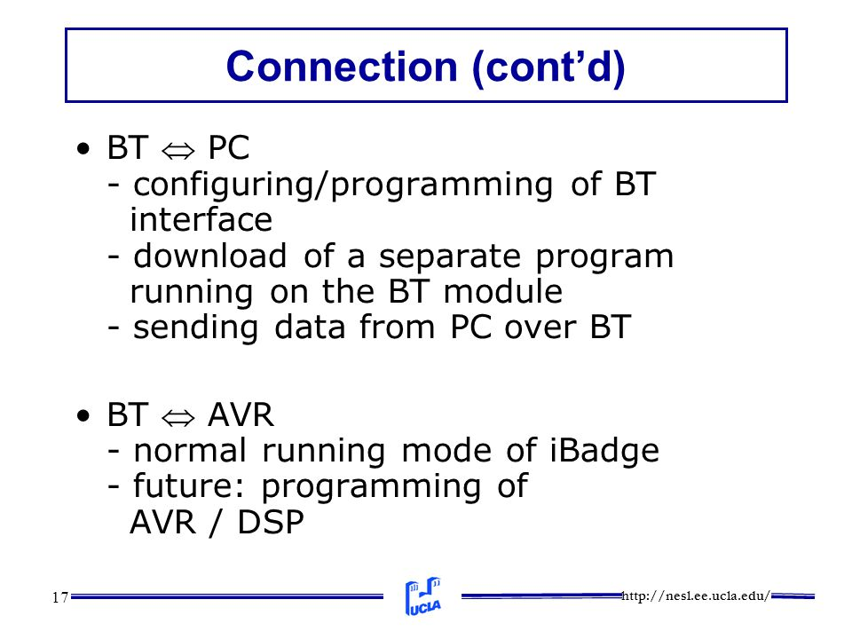 http://nesl.ee.ucla.edu/ 17 Connection (cont'd) BT  PC - configuring/programming of BT interface - download of a separate program running on the BT m