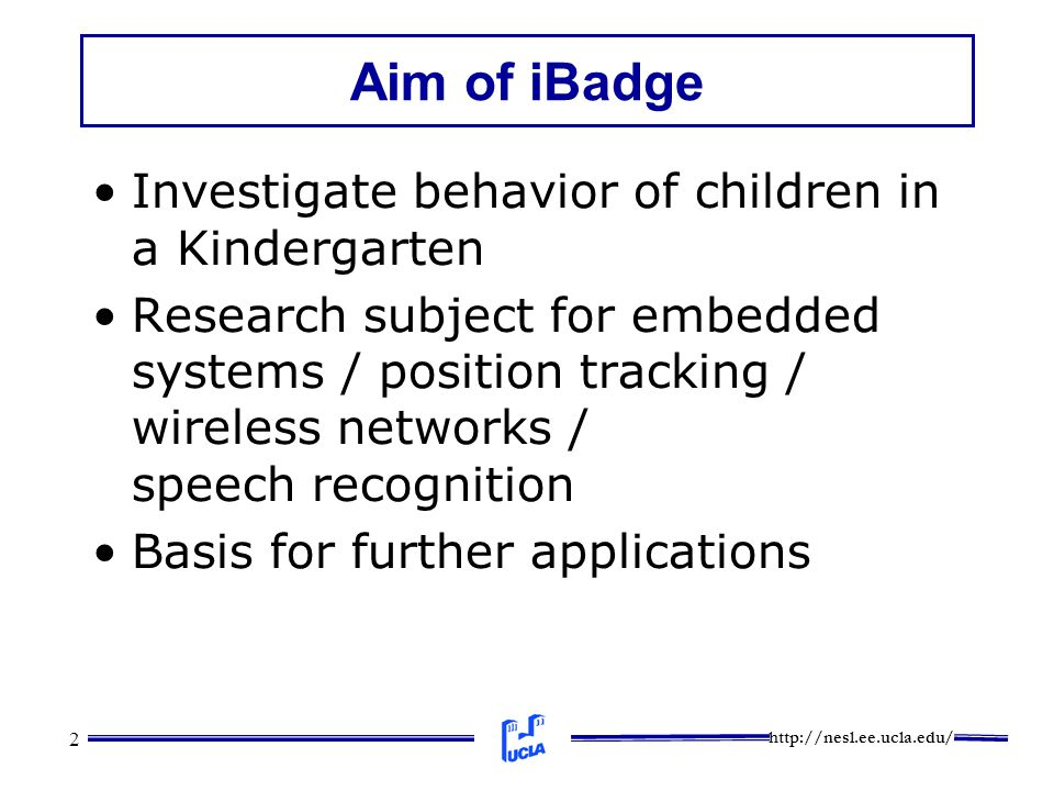 http://nesl.ee.ucla.edu/ 2 Aim of iBadge Investigate behavior of children in a Kindergarten Research subject for embedded systems / position tracking / wireless networks / speech recognition Basis for further applications