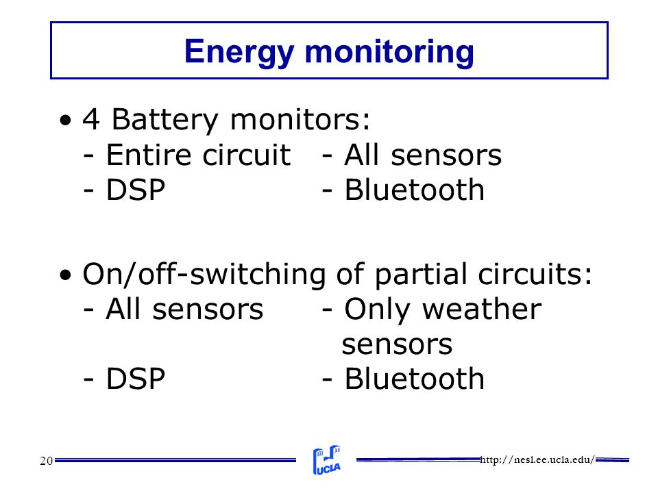 http://nesl.ee.ucla.edu/ 20 Energy monitoring 4 Battery monitors: - Entire circuit- All sensors - DSP- Bluetooth On/off-switching of partial circuits: - All sensors- Only weather sensors - DSP- Bluetooth