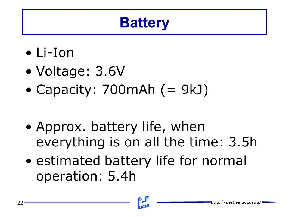 http://nesl.ee.ucla.edu/ 22 Battery Li-Ion Voltage: 3.6V Capacity: 700mAh (= 9kJ) Approx. battery life, when everything is on all the time: 3.5h estim
