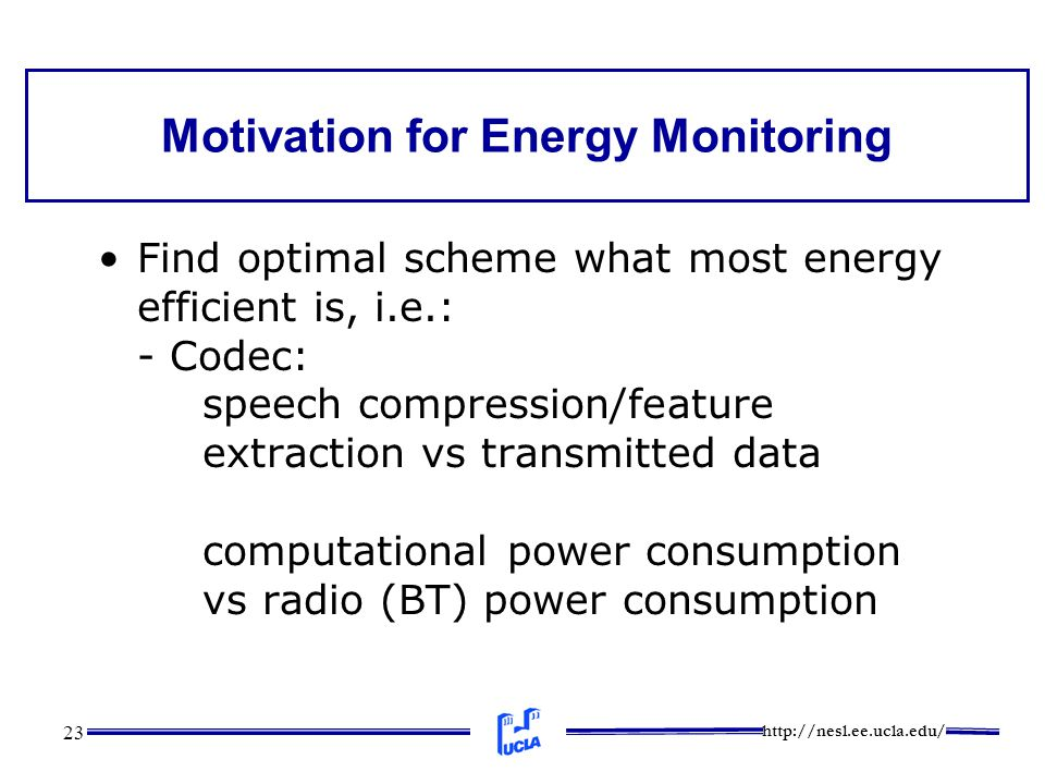 http://nesl.ee.ucla.edu/ 23 Motivation for Energy Monitoring Find optimal scheme what most energy efficient is, i.e.: - Codec: speech compression/feat
